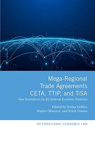 Griller, S: Mega-Regional Trade Agreements: CETA, TTIP, and: New Orientations for Eu External Economic Relations (International Economic Law Series)