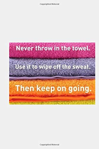 Never throw in the towel Use it to wipe off the sweat Then keep on going: Fitness & Diet Workout Log Book Gym Physical Activity Training Diary Journal, Bodybuilding EXERCISE NOTEBOOK GIFT