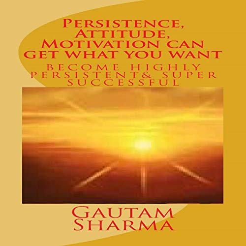 Persistence, Attitude, Motivation Can Get What You Want: Become Very Persistent and Super Successful cover art