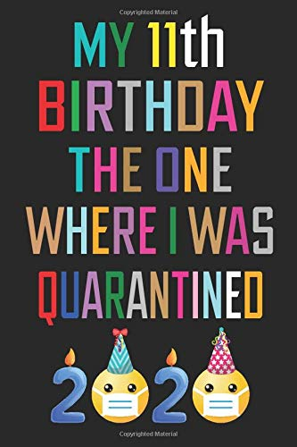 My 11th Birthday the One Where I Was Quarantined Notebook: Happy 11 Years Old Birthday Gift Ideas for Children, Kids, Boys & Girls Quarantine 11th ... Funny Card Alternative, 6 X 9 Inch 100 Pages