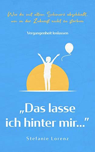 """Vergangenheit loslassen: """"Das lasse ich hinter mir…"""" - Wie du mit altem Schmerz abschließt, um in der Zukunft nicht zu sterben (""""Mein neues Ich"""" 3)"""