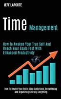 Time Management: How to Awaken Your True Self and Reach Your Goals Fast With Enhanced Productivity (How to Rewire Your Brain, Stop Addictions, Decluttering and Organizing Literally Everything)