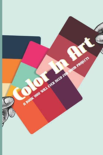 Color In Art- A Book You Will Ever Need For Your Projects: Color Palette Books