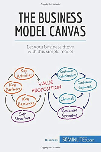 The Business Model Canvas: Let your business thrive with this simple model [Lingua inglese]