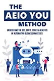 The AEIO YOU Method: Understand The Dos, Don't, Issues & Benefits Of Automating Business Processes: What Is Robotic Process Automation (English Edition)