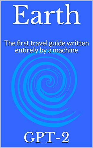 Earth: The first travel guide written entirely by a machine (English Edition)