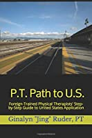 P.T. Path to U.S.: Foreign-Trained Physical Therapists' Step-by-Step Guide to United States Application 1695650530 Book Cover