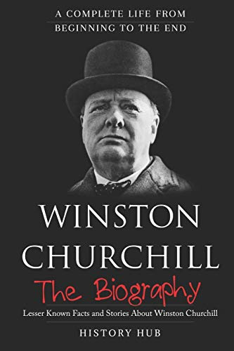 Winston Churchill: The Biography (A Complete Life from Beginning to the End)