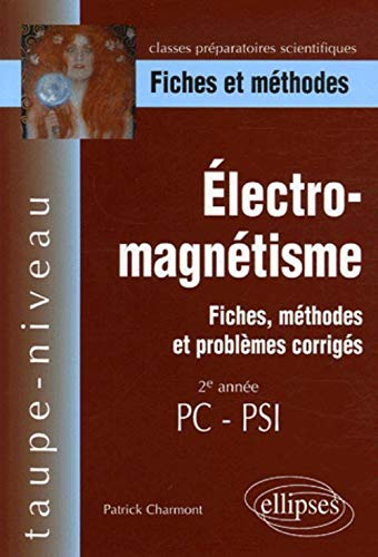 Electro-magnetisme, fiches, methodes et problemes corriges - 2e annee PC-psi (Taupe-Niveau)