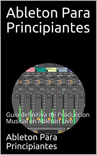 Ableton Para Principiantes: Guia definitiva de Produccion Musical en Ableton Live