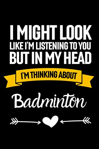 I Might Look Like I'm Listening To You But In My Head I'm Thinking About Badminton: Lined Journal Notebook Birthday Gift for Badminton Lovers: (Composition Book Journal) (6x 9 inches)