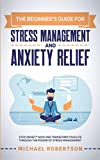The Beginner's Guide for Stress Management and Anxiety Relief: Stop Anxiety Now and Transform Your Life Through the Power of Stress Management