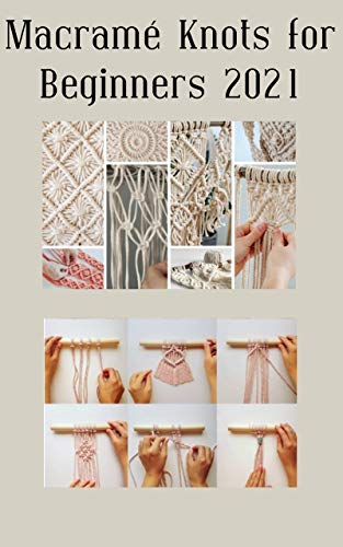 Macramé Knots for Beginners 2021: Step-by-Step Macramé Knots Guide to Make Your Handmade Project