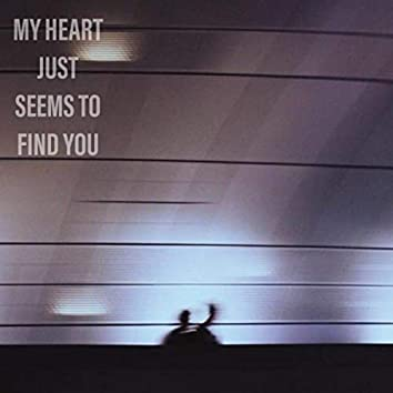 My Heart Just Seems to Find You