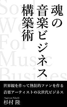 [杉村隆]の魂の音楽ビジネス構築術: 世界観を作って熱狂的ファンを作る音楽アーティストの次世代ビジネス