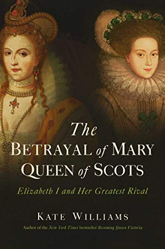 Image of The Betrayal of Mary, Queen of Scots: Elizabeth I and Her Greatest Rival