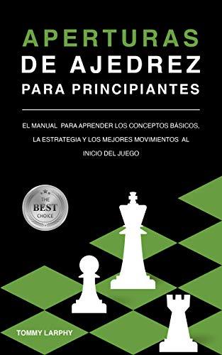 APERTURAS DE AJEDREZ PARA PRINCIPIANTES: El Manual Para Aprender Los Conceptos Básicos, La Estrategia Y Los Mejores Movimientos Al Inicio Del Juego [2021]