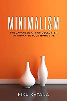 Minimalism: The Japanese Art of Declutter to Organize Your Home Life (Minimalist Organizing and Decluttering) by [Kiku Katana]
