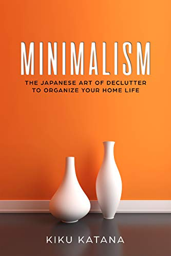 Minimalism: The Japanese Art of Declutter to Organize Your Home Life (Minimalist Organizing and Decluttering)