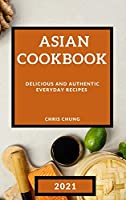 Asian Cookbook 2021: Delicious and Authentic Everyday Recipes
