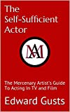 The Self-Sufficient Actor: The Mercenary Artist's Guide To Acting In TV and Film (The Mercenary Artist's Guide Book 2) (English Edition)