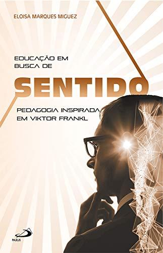 Educação em busca de sentido: Pedagogia inspirada em Viktor Frankl (Logoterapia)
