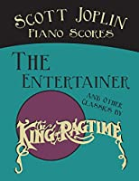 """Scott Joplin Piano Scores - The Entertainer and Other Classics by the """"King of Ragtime"""""""