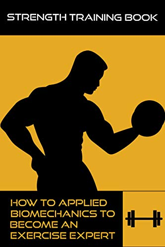 Strength Training Book: How To Applied Biomechanics To Become An Exercise Expert: Strength Training Anatomy (English Edition)