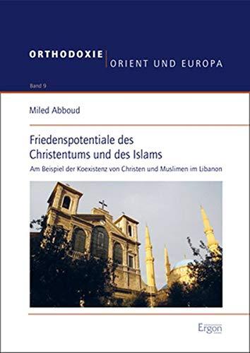 Friedenspotentiale des Christentums und des Islams: Am Beispiel der Koexistenz von Christen und Muslimen im Libanon (Orthodoxie, Orient Und Europa, Band 9)