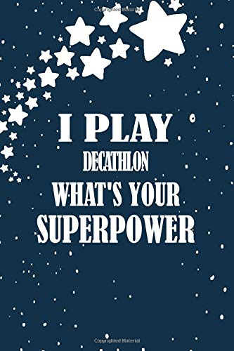 I Play Decathlon What's Your Superpower: Decathlon Player Book, Athletes Noyebook Gift,...