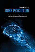 Dark Psychology: The Essential Guide For Beginners To Control Your Mind and Emotions And Influence Others