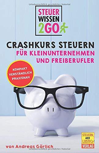 Steuerwissen2go: Crashkurs Steuern für Kleinunternehmen und Freiberufler: Steuertipps kompakt, praxisnah und verständlich: Kompakt. Verstndlich. Praxisnah.