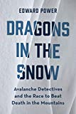 Dragons in the Snow: Avalanche Detectives and the Race to Beat Death in the Mountains