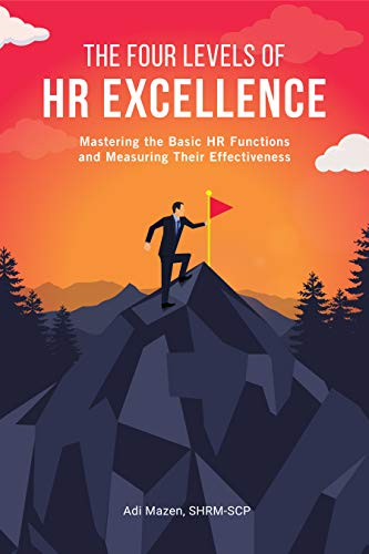The Four Levels of HR Excellence: Mastering the Basic HR Functions and Measuring Their Effectiveness