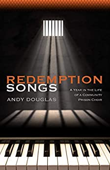 Redemption Songs: A Year in the Life of a Community Prison Choir by [Andy Douglas]