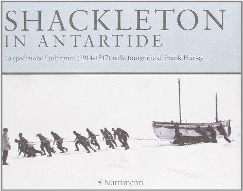 Shackleton in Antartide. La spedizione Endurance (1914-1917) nelle fotografie di Frank Hurley. Ediz. illustrata