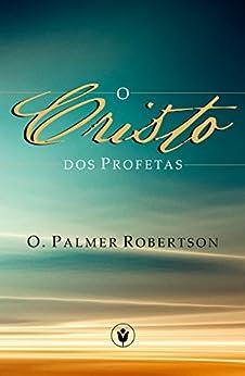 O Cristo dos Profetas (Portuguese Edition) by [O. Palmer Robertson, Heraldo Almeida, Waldemir Magalhães, Helio Kirchheim]