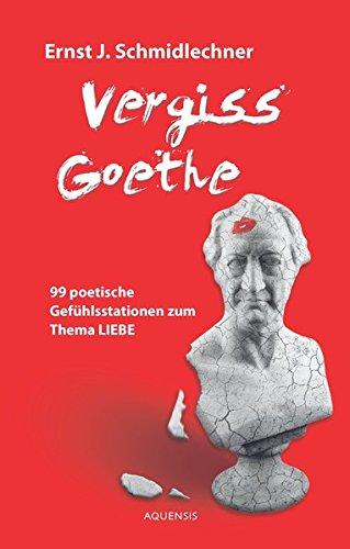 Vergiss Goethe: 99 poetische Gefühlsstationen zum Thema Liebe
