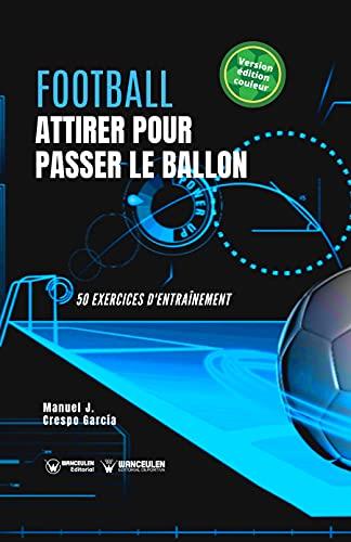 Football. Attirer pour passer le ballon: 50 exercices d\'entraînement (version édition couleur) (French Edition)