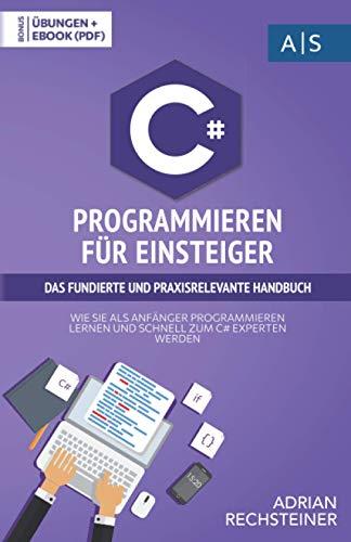C# Programmieren für Einsteiger: das fundierte und praxisrelevante Handbuch. Wie Sie als Anfänger Programmieren lernen und schnell zum C# Experten werden. Bonus: Übungen inkl. Lösungen