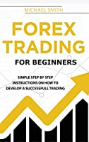Forex Trading For Beginners: A Practical Guide To Finding Success with Forex Trading