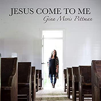 Jesus Come To Me