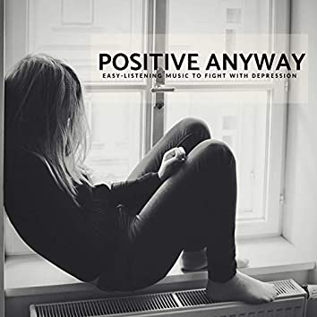 Positive Anyway - Easy-Listening Music To Fight With Depression