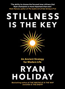 Stillness is the Key: An Ancient Strategy for Modern Life by [Ryan Holiday]
