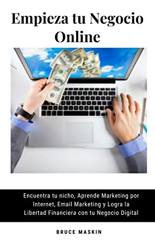 Empieza tu Negocio Online: Encuentra tu nicho, Aprende Marketing por Internet, Email Marketing y Logra la Libertad Financiera con tu Negocio Digital (Spanish Edition)
