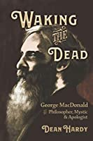 Waking the Dead: George MacDonald as Philosopher, Mystic, and Apologist