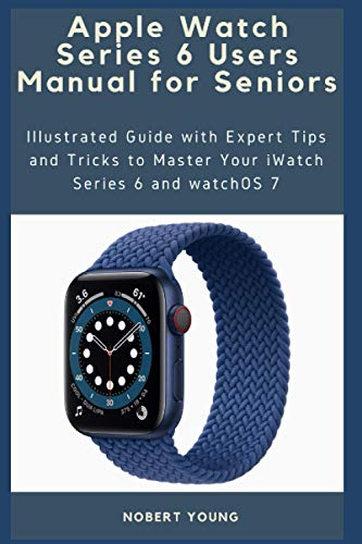 Apple Watch Series 6 Users Manual for Seniors: Illustrated Guide with Expert Tips and Tricks to Master Your iWatch Series 6 and watchOS 7