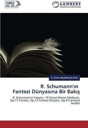 R. Schumannın Fantezi Dünyasına Bir Bakış: R. Schumannın Yaşamı, 19.Yüzyıl Alman Edebiyatı, Op.17 Fantezi, Op.12 Fantezi Parçalar, Op.9 Carnaval Analizi