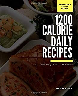 Lose your Weight not your Health: 1200 daily calorie diet plan The Ancient Lulu 1200 Daily Calorie Secret Recipes to healthy weight loss
