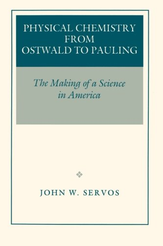 Physical Chemistry from Ostwald to Pauling: The Making of a Science in America by John W. Servos